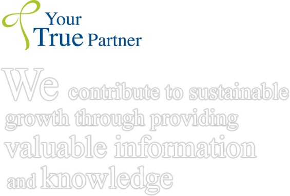 Your True Partner We contribute to sustainable growth through providing valuable information and knowledge